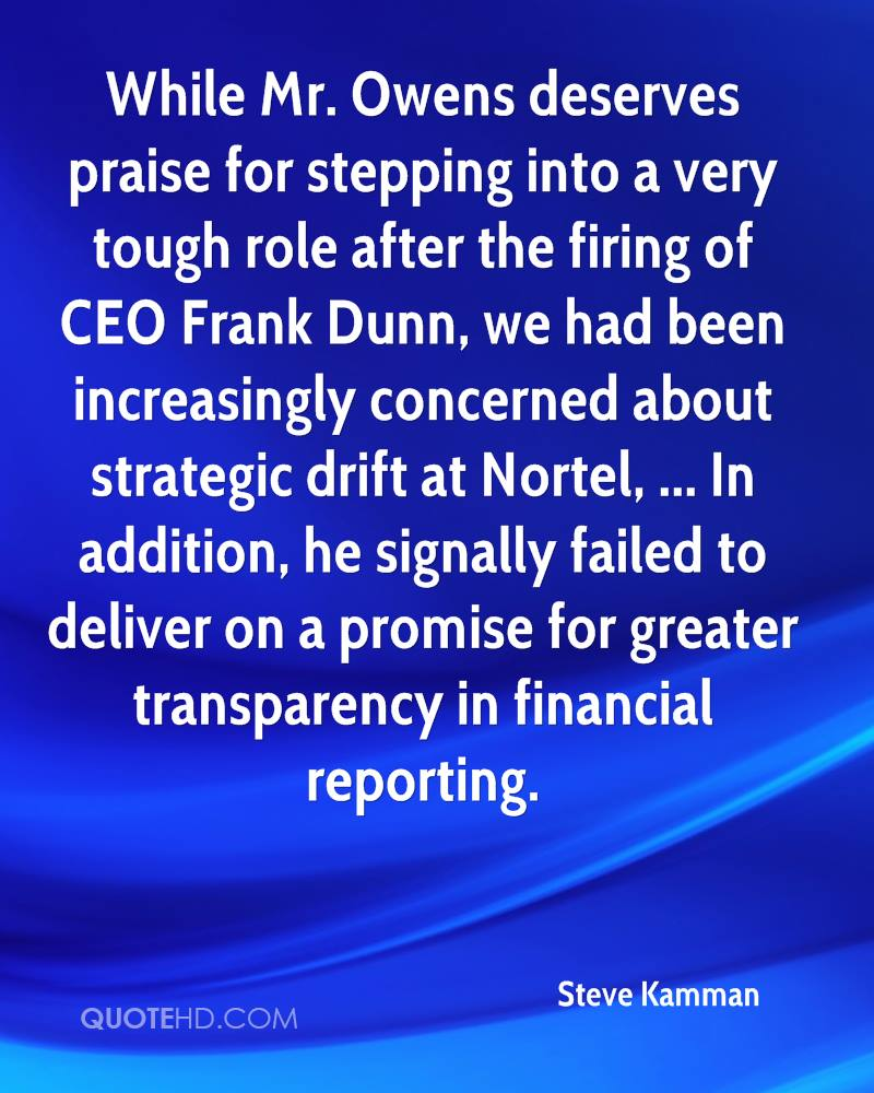 While Mr. Owens deserves praise for stepping into a very tough role after the firing of CEO Frank Dunn, we had been increasingly concerned about strategic drift at Nortel, ... In addition, he signally failed to deliver on a promise for greater transparency in financial reporting.
