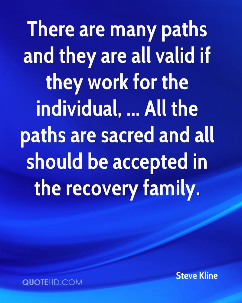 There are many paths and they are all valid if they work for the individual, ... All the paths are sacred and all should be accepted in the recovery family.