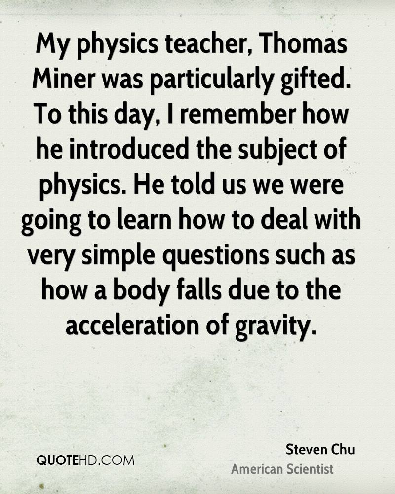My physics teacher, Thomas Miner was particularly gifted. To this day, I remember how he introduced the subject of physics. He told us we were going to learn how to deal with very simple questions such as how a body falls due to the acceleration of gravity.