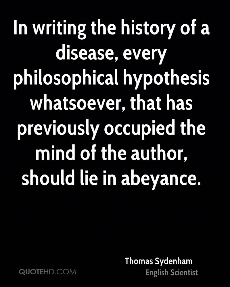 In writing the history of a disease, every philosophical hypothesis whatsoever, that has previously occupied the mind of the author, should lie in abeyance.