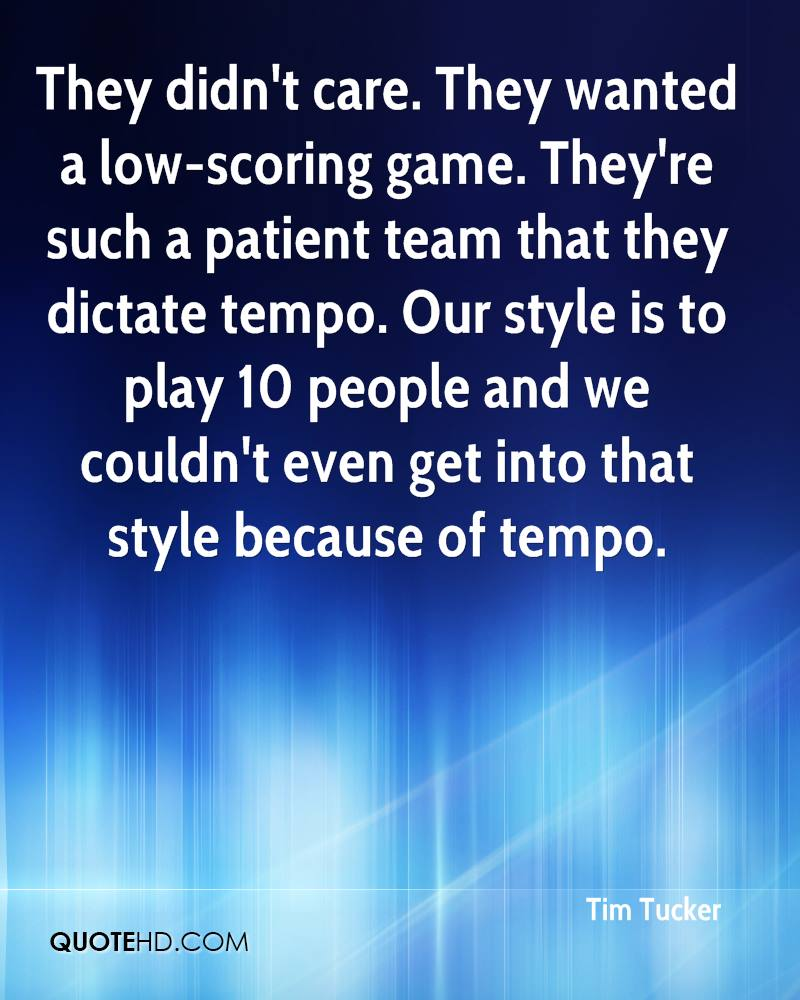 They didn't care. They wanted a low-scoring game. They're such a patient team that they dictate tempo. Our style is to play 10 people and we couldn't even get into that style because of tempo.