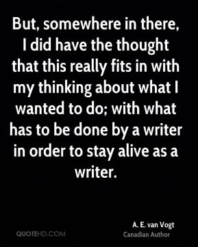 But, somewhere in there, I did have the thought that this really fits in with my thinking about what I wanted to do; with what has to be done by a writer in order to stay alive as a writer.