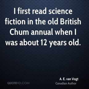 A. E. van Vogt - I first read science fiction in the old British Chum annual when I was about 12 years old.