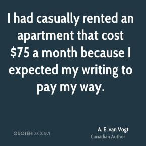 A. E. van Vogt - I had casually rented an apartment that cost $75 a month because I expected my writing to pay my way.