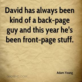 David has always been kind of a back-page guy and this year he's been front-page stuff.