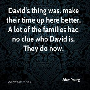 Adam Young - David's thing was, make their time up here better. A lot of the families had no clue who David is. They do now.