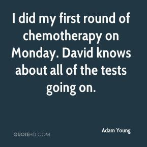 Adam Young - I did my first round of chemotherapy on Monday. David knows about all of the tests going on.
