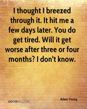 I thought I breezed through it. It hit me a few days later. You do get tired. Will it get worse after three or four months? I don't know.