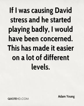 Adam Young - If I was causing David stress and he started playing badly, I would have been concerned. This has made it easier on a lot of different levels.