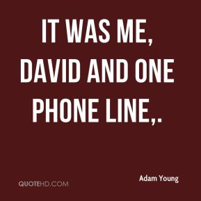 It was me, David and one phone line.