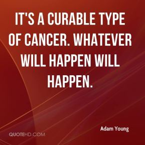 It's a curable type of cancer. Whatever will happen will happen.