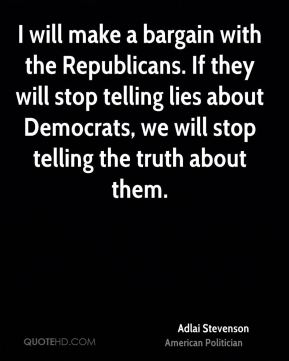 I will make a bargain with the Republicans. If they will stop telling lies about Democrats, we will stop telling the truth about them.
