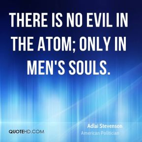 Adlai Stevenson - There is no evil in the atom; only in men's souls.