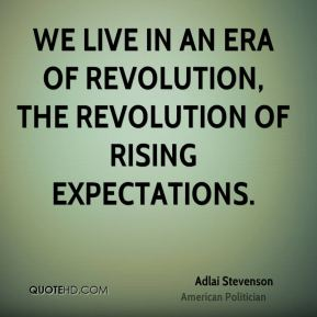 We live in an era of revolution, the revolution of rising expectations.