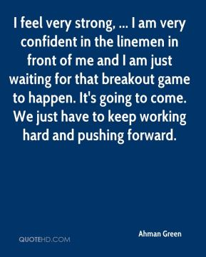 Ahman Green - I feel very strong, ... I am very confident in the linemen in front of me and I am just waiting for that breakout game to happen. It's going to come. We just have to keep working hard and pushing forward.