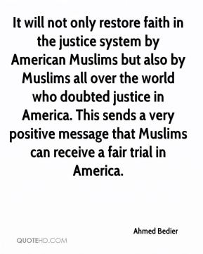 It will not only restore faith in the justice system by American Muslims but also by Muslims all over the world who doubted justice in America. This sends a very positive message that Muslims can receive a fair trial in America.