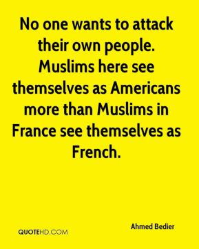 No one wants to attack their own people. Muslims here see themselves as Americans more than Muslims in France see themselves as French.