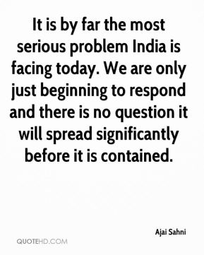 Ajai Sahni - It is by far the most serious problem India is facing today. We are only just beginning to respond and there is no question it will spread significantly before it is contained.