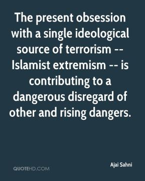 Ajai Sahni - The present obsession with a single ideological source of terrorism -- Islamist extremism -- is contributing to a dangerous disregard of other and rising dangers.