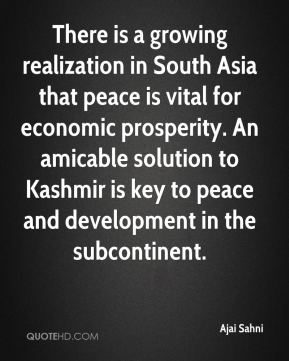 Ajai Sahni - There is a growing realization in South Asia that peace is vital for economic prosperity. An amicable solution to Kashmir is key to peace and development in the subcontinent.