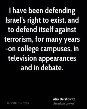 Alan Dershowitz - I have been defending Israel's right to exist, and to defend itself against terrorism, for many years-on college campuses, in television appearances and in debate.