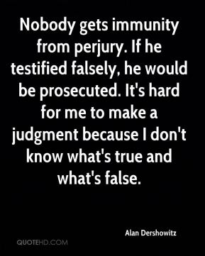 Nobody gets immunity from perjury. If he testified falsely, he would be prosecuted. It's hard for me to make a judgment because I don't know what's true and what's false.