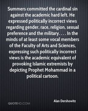 Alan Dershowitz - Summers committed the cardinal sin against the academic hard left. He expressed politically incorrect views regarding gender, race, religion, sexual preference and the military. . . . In the minds of at least some vocal members of the Faculty of Arts and Sciences, expressing such politically incorrect views is the academic equivalent of provoking Islamic extremists by depicting Prophet Mohammad in a political cartoon.