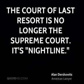 "Alan Dershowitz - The court of last resort is no longer the Supreme Court. It's ""Nightline."""