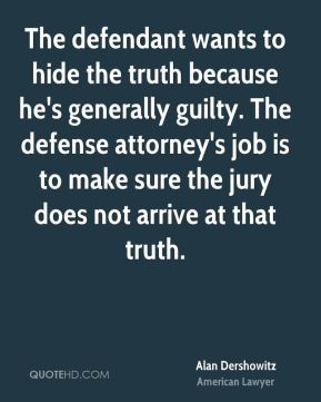 The defendant wants to hide the truth because he's generally guilty. The defense attorney's job is to make sure the jury does not arrive at that truth.