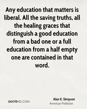 Alan K. Simpson - Any education that matters is liberal. All the saving truths, all the healing graces that distinguish a good education from a bad one or a full education from a half empty one are contained in that word.