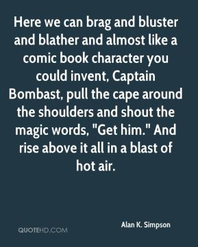"Alan K. Simpson - Here we can brag and bluster and blather and almost like a comic book character you could invent, Captain Bombast, pull the cape around the shoulders and shout the magic words, ""Get him."" And rise above it all in a blast of hot air."