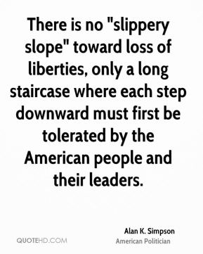 "Alan K. Simpson - There is no ""slippery slope"" toward loss of liberties, only a long staircase where each step downward must first be tolerated by the American people and their leaders."
