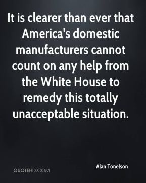 Alan Tonelson - It is clearer than ever that America's domestic manufacturers cannot count on any help from the White House to remedy this totally unacceptable situation.