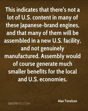 Alan Tonelson - This indicates that there's not a lot of U.S. content in many of these Japanese-brand engines, and that many of them will be assembled in a new U.S. facility, and not genuinely manufactured. Assembly would of course generate much smaller benefits for the local and U.S. economies.