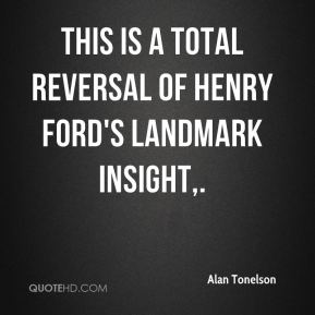 Alan Tonelson - This is a total reversal of Henry Ford's landmark insight.