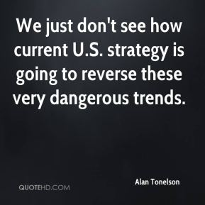 Alan Tonelson - We just don't see how current U.S. strategy is going to reverse these very dangerous trends.