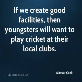 Alastair Cook - If we create good facilities, then youngsters will want to play cricket at their local clubs.