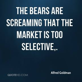 Alfred Goldman - The bears are screaming that the market is too selective.