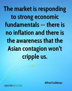 Alfred Goldman - The market is responding to strong economic fundamentals -- there is no inflation and there is the awareness that the Asian contagion won't cripple us.