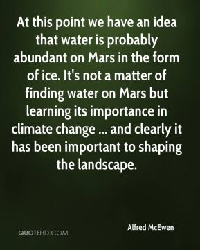 Alfred McEwen - At this point we have an idea that water is probably abundant on Mars in the form of ice. It's not a matter of finding water on Mars but learning its importance in climate change ... and clearly it has been important to shaping the landscape.