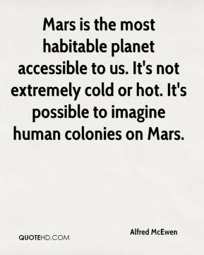 Alfred McEwen - Mars is the most habitable planet accessible to us. It's not extremely cold or hot. It's possible to imagine human colonies on Mars.