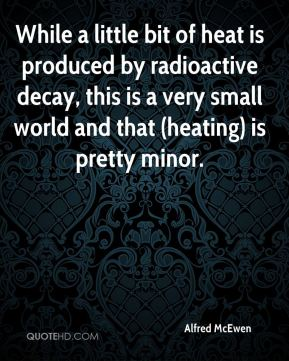 Alfred McEwen - While a little bit of heat is produced by radioactive decay, this is a very small world and that (heating) is pretty minor.