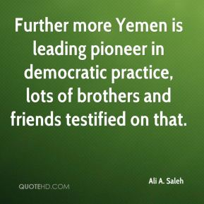 Ali A. Saleh - Further more Yemen is leading pioneer in democratic practice, lots of brothers and friends testified on that.