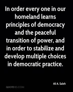 Ali A. Saleh - In order every one in our homeland learns principles of democracy and the peaceful transition of power, and in order to stabilize and develop multiple choices in democratic practice.