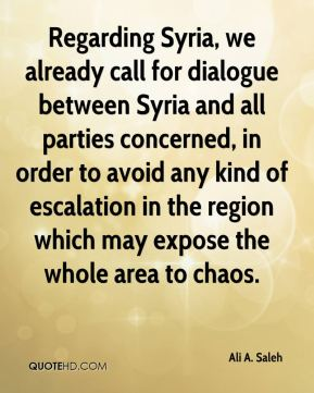 Ali A. Saleh - Regarding Syria, we already call for dialogue between Syria and all parties concerned, in order to avoid any kind of escalation in the region which may expose the whole area to chaos.