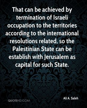 Ali A. Saleh - That can be achieved by termination of Israeli occupation to the territories according to the international resolutions related, so the Palestinian State can be establish with Jerusalem as capital for such State.