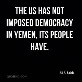 Ali A. Saleh - The US has not imposed democracy in Yemen, its people have.