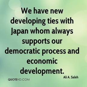 Ali A. Saleh - We have new developing ties with Japan whom always supports our democratic process and economic development.