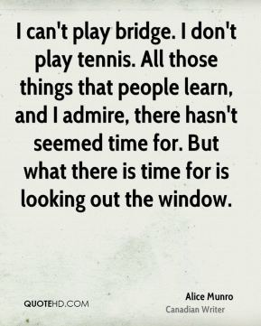 I can't play bridge. I don't play tennis. All those things that people learn, and I admire, there hasn't seemed time for. But what there is time for is looking out the window.