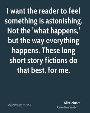 I want the reader to feel something is astonishing. Not the 'what happens,' but the way everything happens. These long short story fictions do that best, for me.